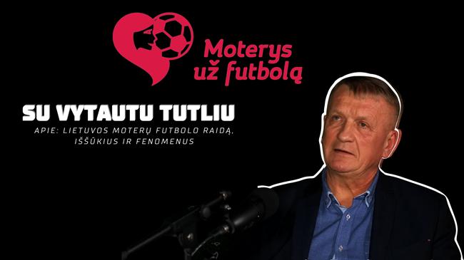 Vytautas Tutlys: Lietuvos moterų futbolo raida, iššūkiai ir fenomenai